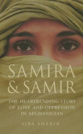 Samira and Samir: The Heartrending Story Of Love And Oppression In Afghanistan by Siba Shakib