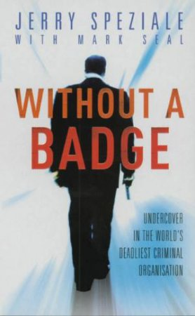 Without A Badge: Undercover In The World's Deadliest Criminal Organisation by Jerry Speziale