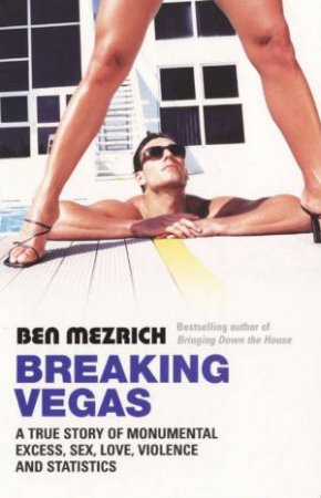 Breaking Vegas: A True Story of Monumental Execss, Sex, Love, Violence and Statistics by Ben Mezrich