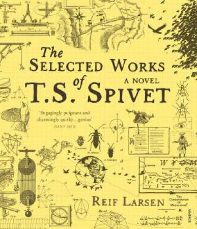 The Selected Works Of T. S. Spivet: A Novel by Reif Larsen