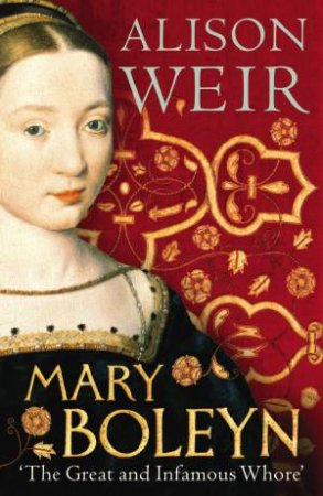 Mary Boleyn: 'The Great and Infamous Whore' by Alison Weir