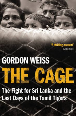 Cage, The The fight for Sri Lanka and the Last Days of the Tamil Ti by Gordon Weiss
