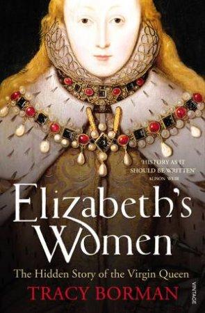 Elizabeth's Women: The Hidden Story of the Virgin Queen by Tracy Borman