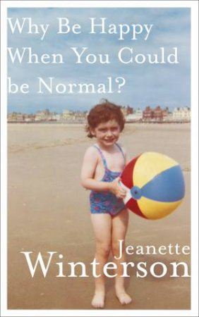 Why Be Happy When You Could Be Normal? by Jeane Winterson