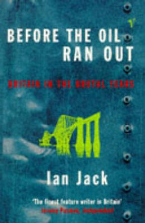 Before The Oil Ran Out: Britain In The Brutal Years by Ian Jack