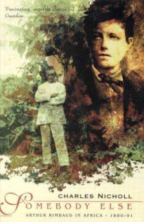 Arthur Rimbaud: Somebody Else by Charles Nicholl