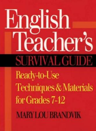 English Teacher's Survival Guide: Ready-To-Use Techniques & Materials For Grades 7-12 by Mary Lou Brandvik