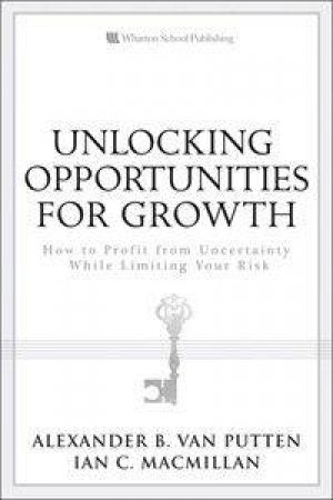 Unlocking Opportunities for Growth: How to Profit from Uncertainty While Limiting Your Risk by Putten Alexander B &  MacMillan Ian C van