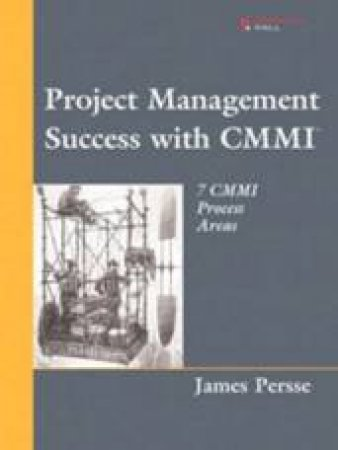 Project Management Success With CMMI: 7 CMMI Process Areas by James Persse