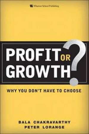 Profit or Growth?: Why you don't have to choose by Lorange Peter Chakravarthy Bala
