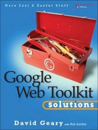 Google Web Toolkit Solutions: More Cool & Useful Stuff by David Geary & Rob Gordon