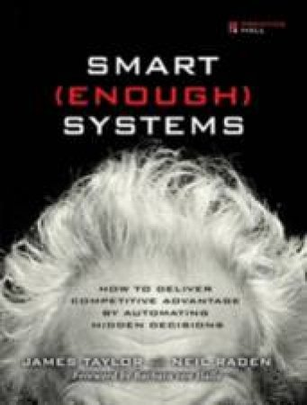 Smart (Enough) Systems: How To Deliver Competitive Advantage By Automating Hidden Decisions by James Taylor & Neil Raden