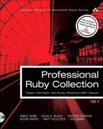 Professional Ruby Collection: Mongrel, Rails Plugins, Rails Routing, Refactoring to REST, and Rubyisms CD1 by Black David A. et al. Adam James