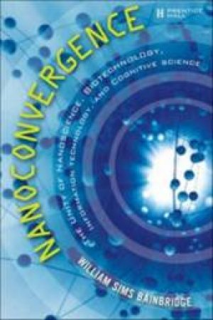 Nanoconvergence: The Unity Of Nanoscience, Biotechnology, Information Technology And Cognitive Science by William Sims Bainbridge