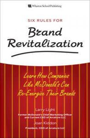 Six Rules for Brand Revitalization: Learn How Companies Like McDonald's Can Re-Energize Their Brands by Larry Light & Joan Kiddon