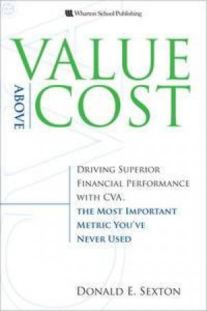 Value Above Cost: Driving Superior Financial Performance with CVA, The Most Important Metric You've Never Used by Donald E Sexton