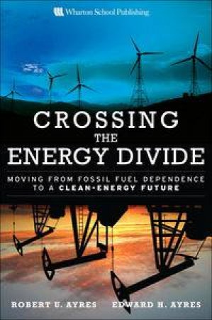 Crossing the Energy Divide: Moving from Fossil Fuel Dependence to a Clean-Energy Future by Robert U Ayres & Edward H Ayres