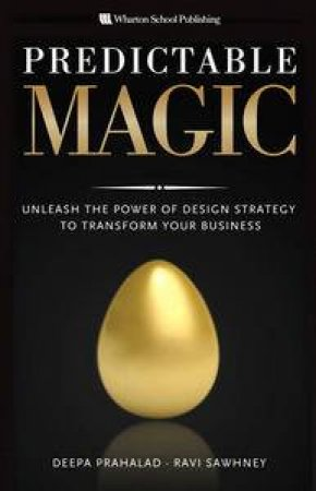 Predictable Magic: Unleash the Power of Design Strategy to Transform Your Business by Deepa Sawhney & Ravi Prahalad