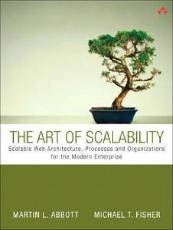 Art of Scalability: Scalable Web Architecture, Processes, and Organizations for the Modern Enterprise by Martin L Abbott & Michael T Fisher