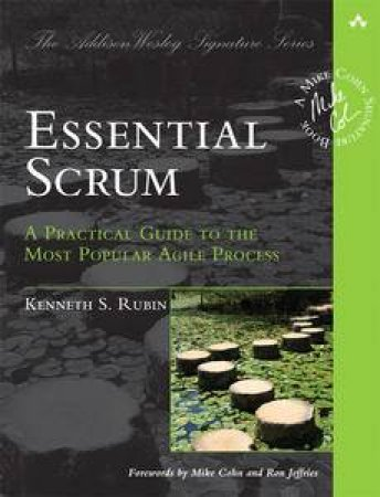 Essential Scrum: A Practical Guide to the Most Popular Agile Process by Kenneth S Rubin