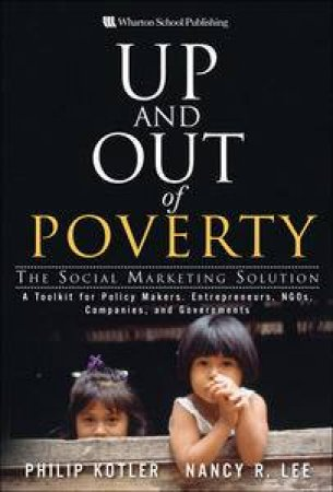 Up and Out of Poverty: The Social Marketing Solution by Philip Kotler  & Nancy R Lee