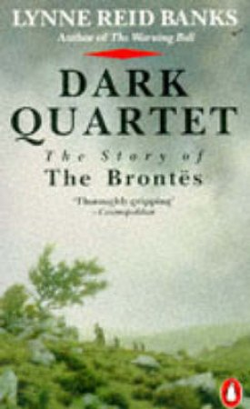 Dark Quartet: The Story of the Brontes by Lynne Reid Banks