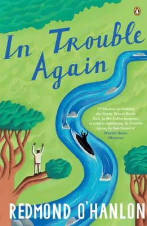In Trouble Again: A Journey Between The Orinoco & The Amazon by Redmond O'Hanlon