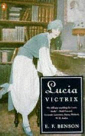 Lucia Victrix: Mapp And Lucia; Lucia's Progress; Trouble For Lucia by E F Benson