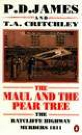The Maul & the Pear Tree: The Ratcliffe Highway Murders 1811 by P D James