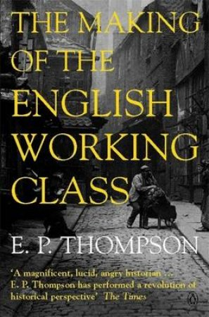The Making Of The English Working Class by E P Thompson