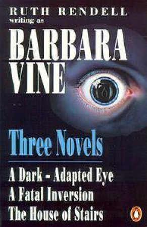 Three Novels A Dark-Adapted Eye,A Fatal Inversion,The House of Stairs by Barbara Vine