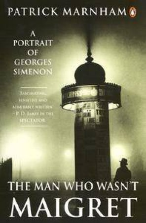The Man Who Wasn't Maigret: A Portrait Of Georges Simenon by Patrick Marnham