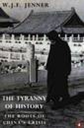 The Tyranny Of History: The Roots Of China's History by W J F Jenner