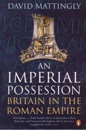 Imperial Possession: Britain In The Roman Empire by David Mattingly