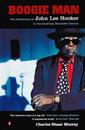 Boogie Man: The Adventures Of John Lee Hooker by Charles Shaar Murray