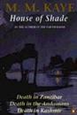 House Of Shade: Death In Zanzibar: Death In The Andamans: Death In Kashmir by M M Kaye