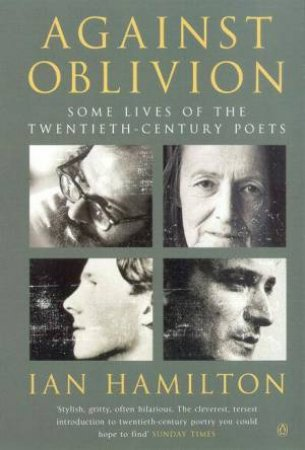 Against Oblivion: Some Lives Of The Twentieth-Century Poets by Ian Hamilton
