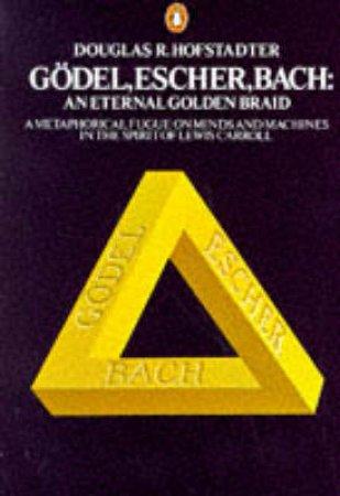 Godel, Escher, Bach: An Eternal Golden Braid by Douglas R Hofstadter