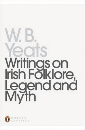 Penguin Modern Classics: Writings On Irish Folklore Legend And Myth by William Butler Yeats