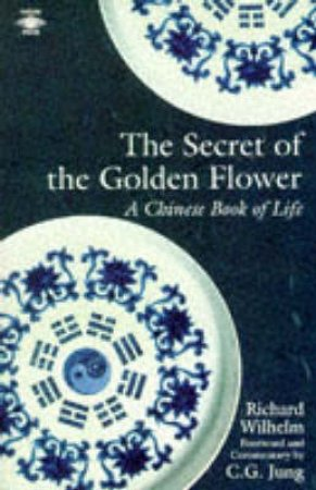 Secret of the Golden Flower: A Chinese Book of Life by Richard Wilhelm