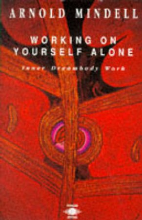 Working on Yourself Alone: Inner Dreambody Work by Arnold Mindell
