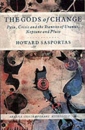 The Gods of Change: Pain, Crisis & The Transits of Uranus,Neptune & Pluto by Howard Sasportas