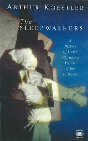 The Sleepwalkers: A History of Man's Changing Vision of the Universe by Arthur Koestler