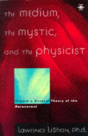 The Medium, The Mystic, & The Physicist by Lawrence Leshan