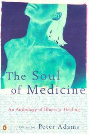 The Soul of Medicine: An Anthology of Illness & Healing by Adams Peter Ed.