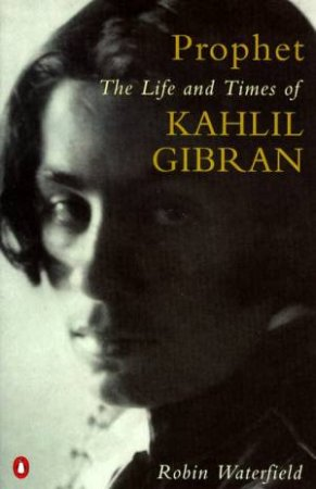 Prophet: The Life & Times Of Kahlil Gibran by Robin Waterfield