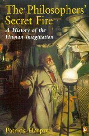The Philosopher's Secret Fire: A History Of The Human Imagination by Patrick Harpur
