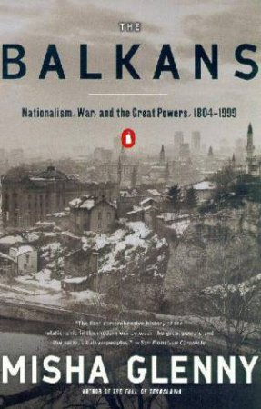 The Balkans: Nationalism, War And The Great Powers, 1804 - 1999 by Misha Glenny
