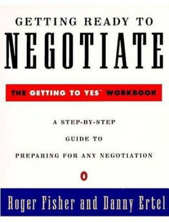 Getting Ready to Negotiate: The Getting to Yes Workbook by Roger Fisher & Danny Ertel