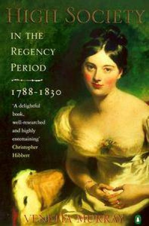 High Society In The Regency Period 1788-1830 by Murray Venetia